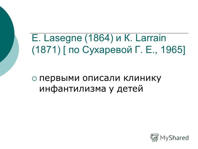 Е. Lasegne (1864) и К. Larrain (1871) [ по Сухаревой Г. Е., 1965] первыми описали клинику инфантилизма у детей