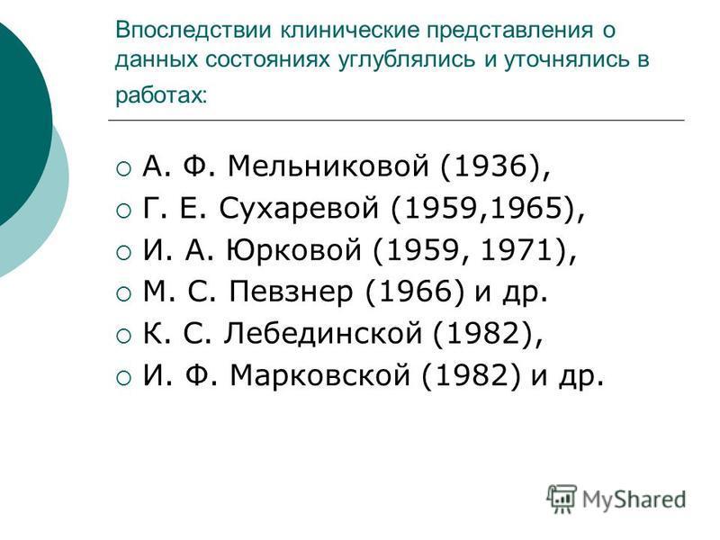 Впоследствии клинические представления о данных состояниях углублялись и уточнялись в работах: А. Ф. Мельниковой (1936), Г. Е. Сухаревой (1959,1965), И. А. Юрковой (1959, 1971), М. С. Певзнер (1966) и др. К. С. Лебединской (1982), И. Ф. Марковской (1