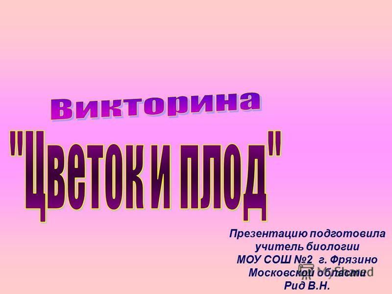 Презентацию подготовила учитель биологии МОУ СОШ 2 г. Фрязино Московской области Рид В.Н.