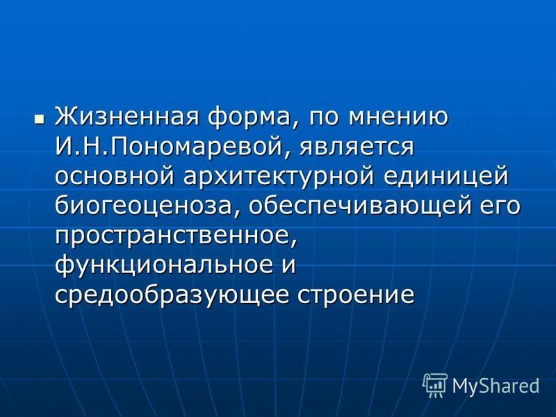 Жизненная форма, по мнению И.Н.Пономаревой, является основной архитектурной единицей биогеоценоза, обеспечивающей его пространственное, функциональное и средообразующее строение Жизненная форма, по мнению И.Н.Пономаревой, является основной архитектур