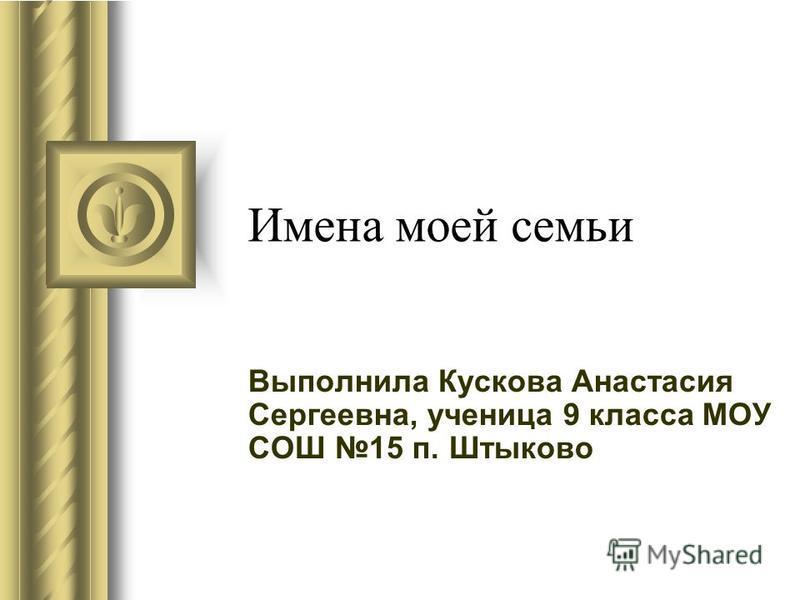 Имена моей семьи Выполнила Кускова Анастасия Сергеевна, ученица 9 класса МОУ СОШ 15 п. Штыково