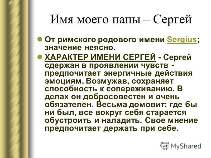Имя моего папы – Сергей От римского родового имени Sergius; значение неясно.Sergius ХАРАКТЕР ИМЕНИ СЕРГЕЙ - Сергей сдержан в проявлении чувств - предпочитает энергичные действия эмоциям. Возмужав, сохраняет способность к сопереживанию. В делах он доб
