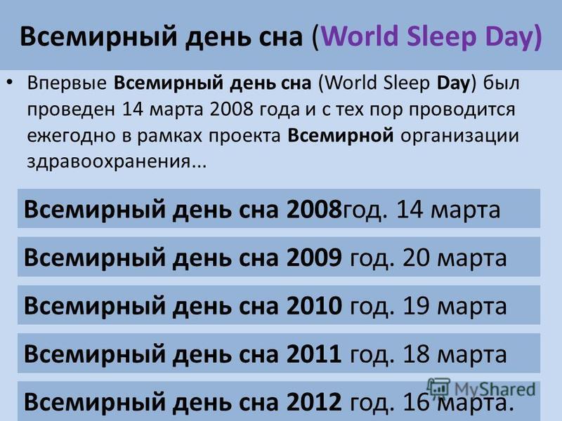 Всемирный день сна (World Sleep Day) Впервые Всемирный день сна (World Sleep Day) был проведен 14 марта 2008 года и с тех пор проводится ежегодно в рамках проекта Всемирной организации здравоохранения... Всемирный день сна 2012 год. 16 марта. Всемирн
