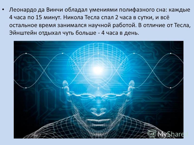 Леонардо да Винчи обладал умениями полифазного сна: каждые 4 часа по 15 минут. Никола Тесла спал 2 часа в сутки, и всё остальное время занимался научной работой. В отличие от Тесла, Эйнштейн отдыхал чуть больше - 4 часа в день.