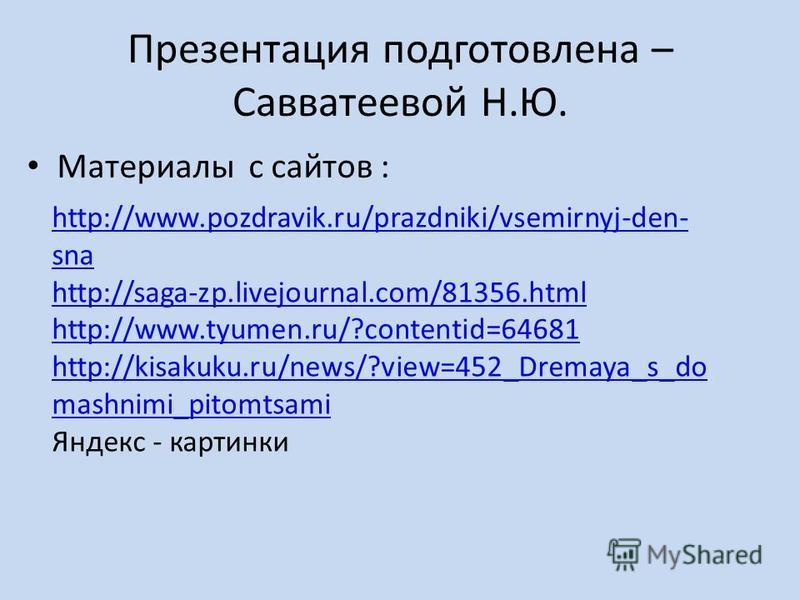 Презентация подготовлена – Савватеевой Н.Ю. Материалы с сайтов : http://www.pozdravik.ru/prazdniki/vsemirnyj-den- sna http://saga-zp.livejournal.com/81356. html http://www.tyumen.ru/?contentid=64681 http://kisakuku.ru/news/?view=452_Dremaya_s_do mash