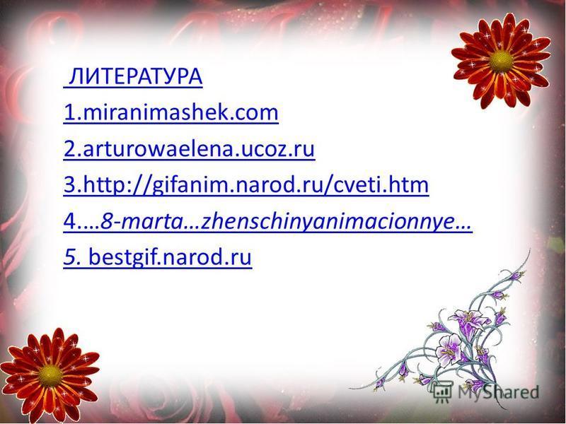 ЛИТЕРАТУРА 1.miranimashek.com 2.arturowaelena.ucoz.ru 3.http://gifanim.narod.ru/cveti.htm 4.…8-marta…zhenschinyanimacionnye… 5. bestgif.narod.ru