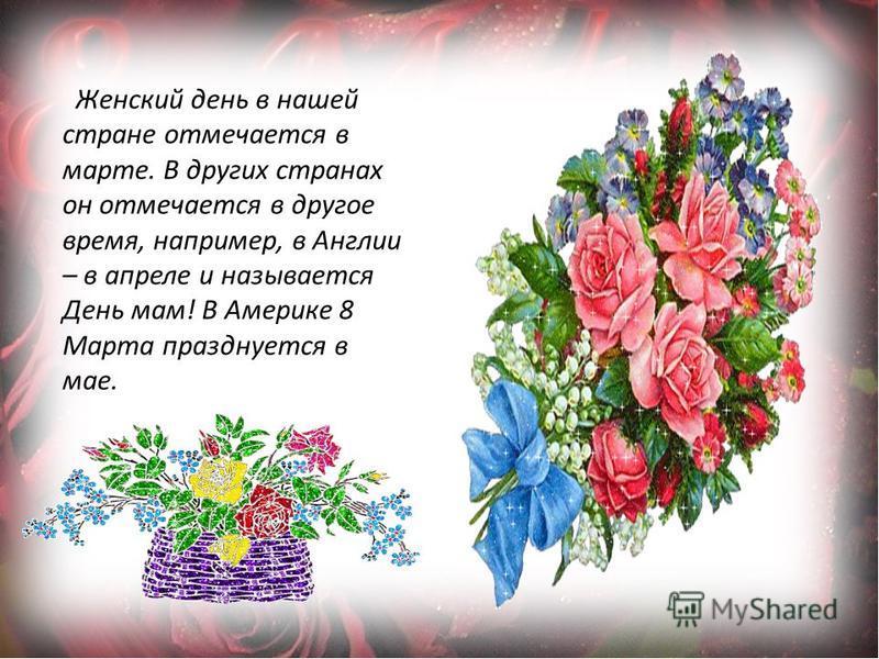 Женский день в нашей стране отмечается в марте. В других странах он отмечается в другое время, например, в Англии – в апреле и называется День мам! В Америке 8 Марта празднуется в мае.
