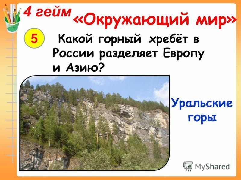 4 гейм «Окружающий мир» 5 Какой горный хребёт в России разделяет Европу и Азию? Уральские горы
