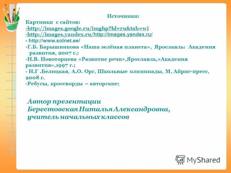 Источники: Картинки с сайтов: -http://images.google.ru/imghp?hl=ru&tab=wi -http://images.yandex.ru/ http://images.yandex.ru/ - http://www.solnet.ee/ -Г.Б. Барышникова «Наша зелёная планета», Ярославль: Академия развития, 2007 г.; -Н.В. Новоторцева «Р