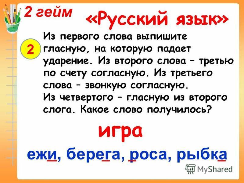 2 гейм «Русский язык» 2 Из первого слова выпишите гласную, на которую падает ударение. Из второго слова – третью по счету согласную. Из третьего слова – звонкую согласную. Из четвертого – гласную из второго слога. Какое слово получилось? ежи, берега,