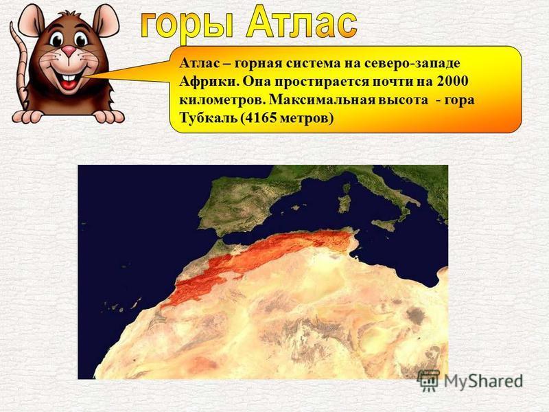 Атлас – горная система на северо-западе Африки. Она простирается почти на 2000 километров. Максимальная высота - гора Тубкаль (4165 метров)