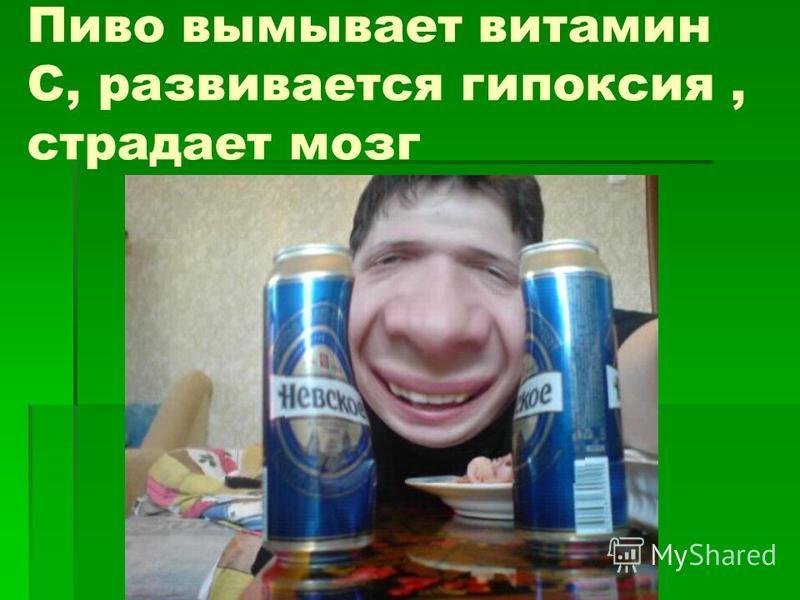 Пиво вымывает витамин С, развивается гипоксия, страдает мозг