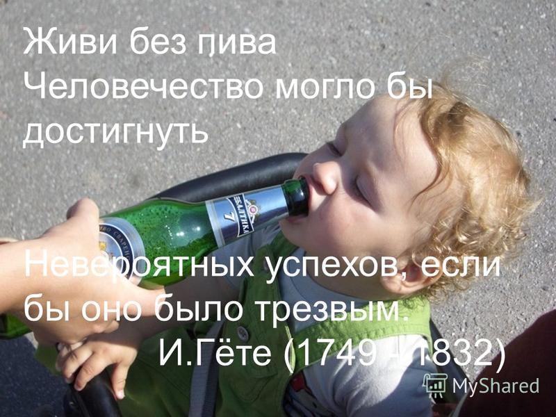 Живи без пива Человечество могло бы достигнуть Невероятных успехов, если бы оно было трезвым. И.Гёте (1749 - 1832)