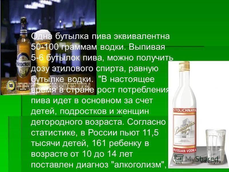 Одна бутылка пива эквивалентна 50-100 граммам водки. Выпивая 5-6 бутылок пива, можно получить дозу этилового спирта, равную бутылке водки.