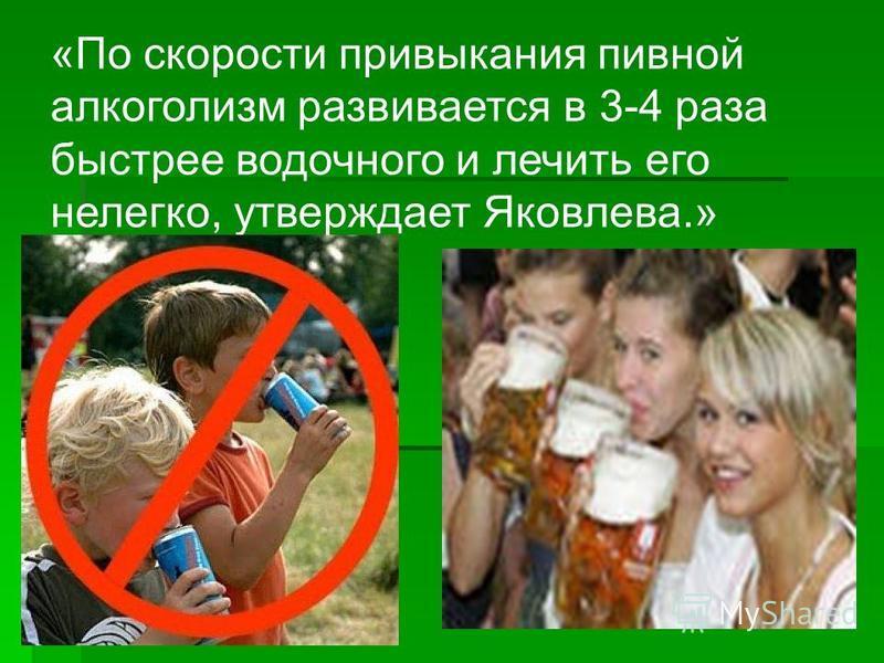 «По скорости привыкания пивной алкоголизм развивается в 3-4 раза быстрее водочного и лечить его нелегко, утверждает Яковлева.»