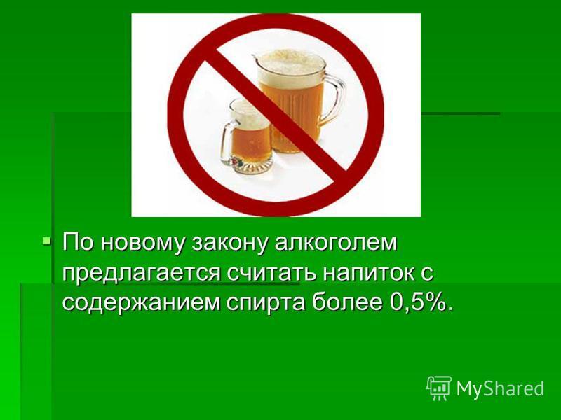 По новому закону алкоголем предлагается считать напиток с содержанием спирта более 0,5%. По новому закону алкоголем предлагается считать напиток с содержанием спирта более 0,5%.