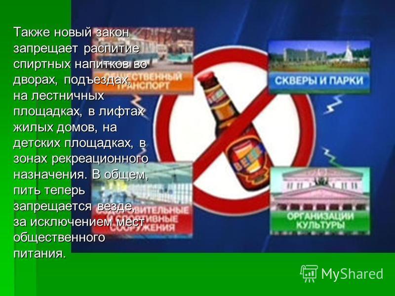 Также новый закон запрещает распитие спиртных напитков во дворах, подъездах, на лестничных площадках, в лифтах жилых домов, на детских площадках, в зонах рекреационного назначения. В общем, пить теперь запрещается везде, за исключением мест обществен