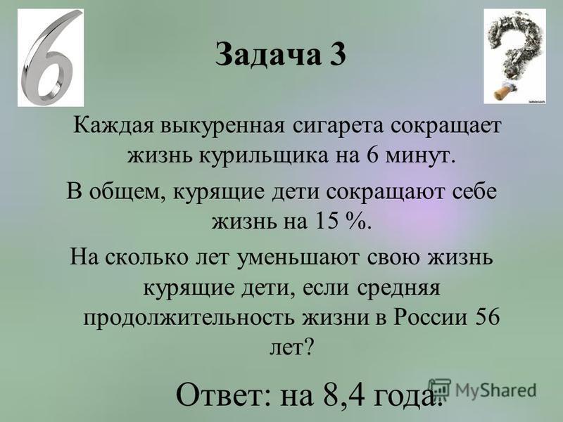 Задача 3 Каждая выкуренная сигарета сокращает жизнь курильщика на 6 минут. В общем, курящие дети сокращают себе жизнь на 15 %. На сколько лет уменьшают свою жизнь курящие дети, если средняя продолжительность жизни в России 56 лет? Ответ: на 8,4 года.