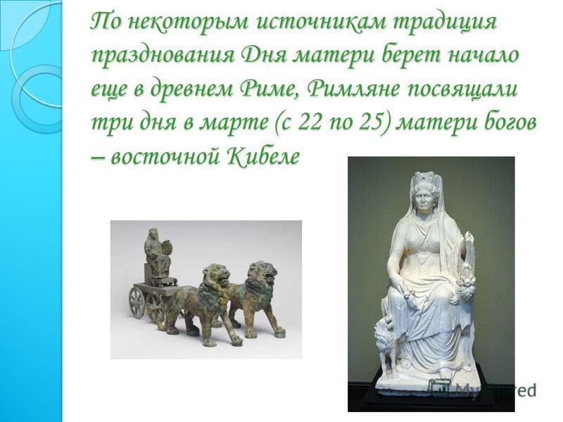 По некоторым источникам традиция празднования Дня матери берет начало еще в древнем Риме, Римляне посвящали три дня в марте (с 22 по 25) матери богов – восточной Кибеле