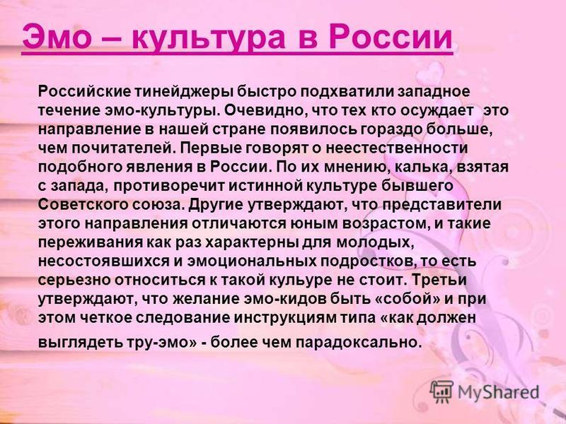 Эмо – культура в России Российские тинейджеры быстро подхватили западное течение эмо-культуры. Очевидно, что тех кто осуждает это направление в нашей стране появилось гораздо больше, чем почитателей. Первые говорят о неестественности подобного явлени