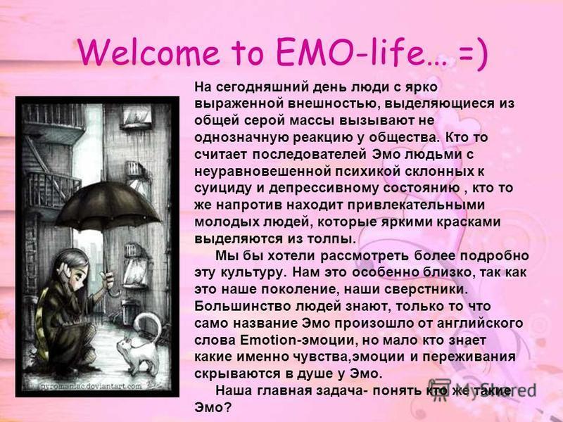 Welcome to EMO-life… =) На сегодняшний день люди с ярко выраженной внешностью, выделяющиеся из общей серой массы вызывают не однозначную реакцию у общества. Кто то считает последователей Эмо людьми c неуравновешенной психикой склонных к суициду и деп