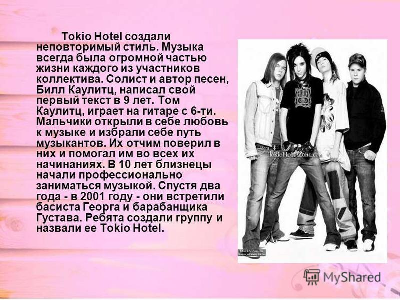 Tokio Hotel создали неповторимый стиль. Музыка всегда была огромной частью жизни каждого из участников коллектива. Солист и автор песен, Билл Каулитц, написал свой первый текст в 9 лет. Том Каулитц, играет на гитаре с 6-ти. Мальчики открыли в себе лю