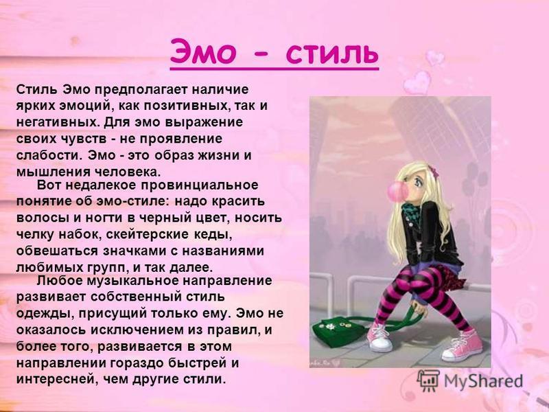 Эмо - стиль Стиль Эмо предполагает наличие ярких эмоций, как позитивных, так и негативных. Для эмо выражение своих чувств - не проявление слабости. Эмо - это образ жизни и мышления человека. Вот недалекое провинциальное понятие об эмо-стиле: надо кра