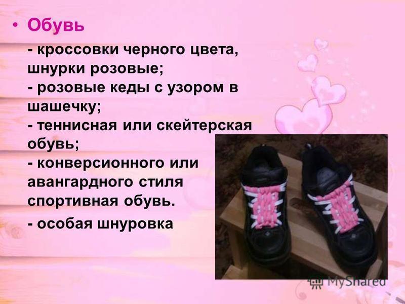 Обувь - кроссовки черного цвета, шнурки розовые; - розовые кеды с узором в шашечку; - теннисная или скейтерская обувь; - конверсионного или авангардного стиля спортивная обувь. - особая шнуровка