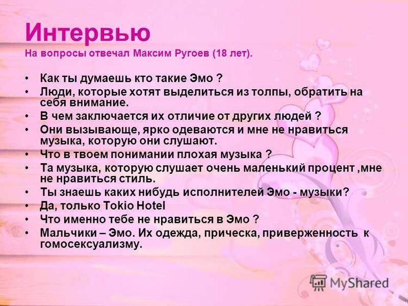Интервью На вопросы отвечал Максим Ругоев (18 лет). Как ты думаешь кто такие Эмо ? Люди, которые хотят выделиться из толпы, обратить на себя внимание. В чем заключается их отличие от других людей ? Они вызывающе, ярко одеваются и мне не нравиться муз