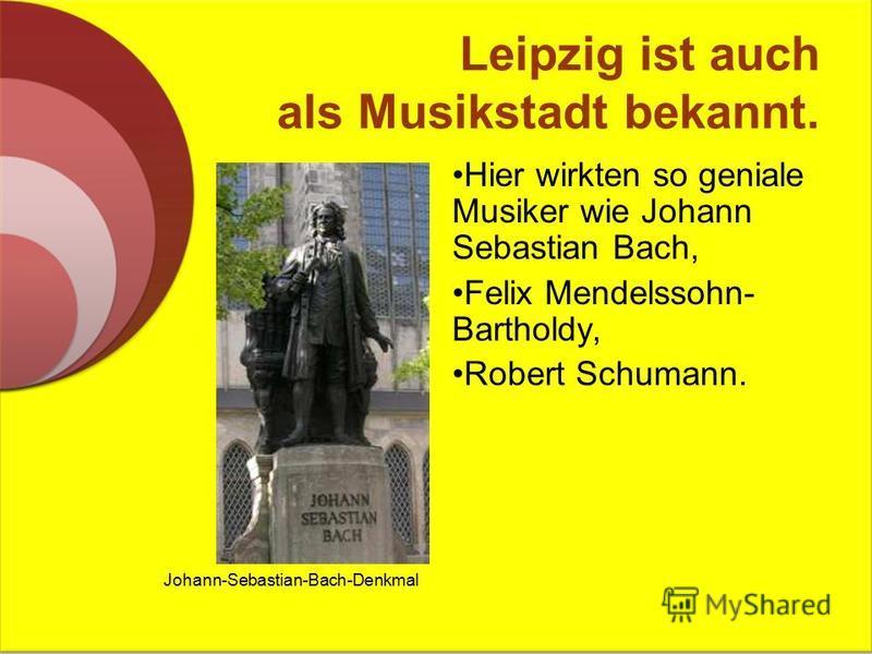 Leipzig ist auch als Musikstadt bekannt. Hier wirkten so geniale Musiker wie Johann Sebastian Bach, Felix Mendelssohn- Bartholdy, Robert Schumann. Johann-Sebastian-Bach-Denkmal