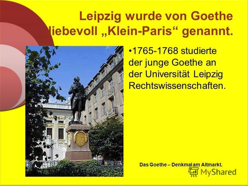 Leipzig wurde von Goethe liebevoll Klein-Paris genannt. 1765-1768 studierte der junge Goethe an der Universität Leipzig Rechtswissenschaften. Das Goethe – Denkmal am Altmarkt.