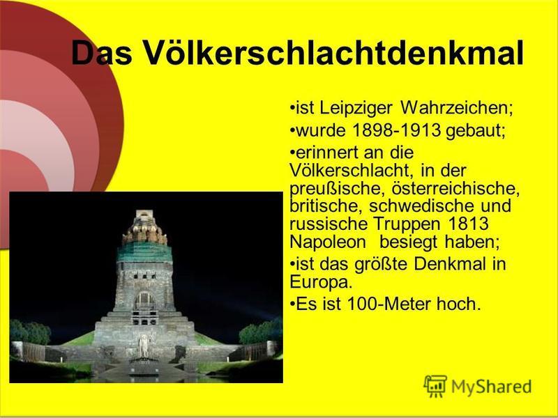 Das Völkerschlachtdenkmal ist Leipziger Wahrzeichen; wurde 1898-1913 gebaut; erinnert an die Völkerschlacht, in der preußische, österreichische, britische, schwedische und russische Truppen 1813 Napoleon besiegt haben; ist das größte Denkmal in Europ