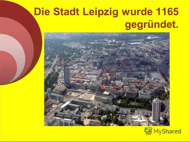 Die Stadt Leipzig wurde 1165 gegründet.
