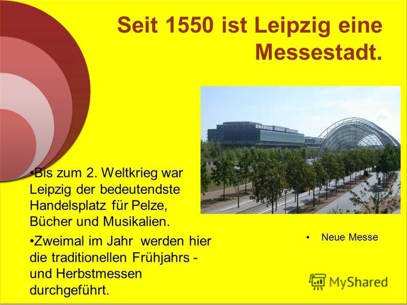 Seit 1550 ist Leipzig eine Messestadt. Bis zum 2. Weltkrieg war Leipzig der bedeutendste Handelsplatz für Pelze, Bücher und Musikalien. Zweimal im Jahr werden hier die traditionellen Frühjahrs - und Herbstmessen durchgeführt. Neue Messe