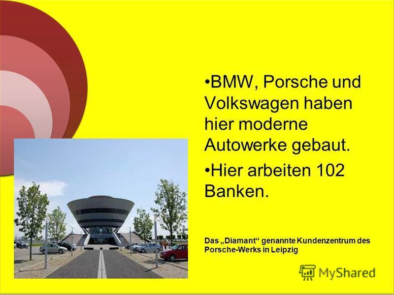 BMW, Porsche und Volkswagen haben hier moderne Autowerke gebaut. Hier arbeiten 102 Banken. Das Diamant genannte Kundenzentrum des Porsche-Werks in Leipzig
