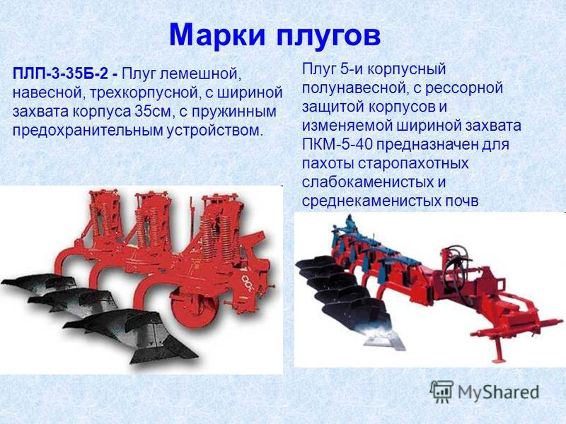 ПЛП-3-35Б-2 - Плуг лемешнойй, навесной, трехкорпусной, с шириной захвата корпуса 35 см, с пружинным предохранительным устройством. Марки плугов Плуг 5-и корпусный полунавесной, с рессорной защитой корпусов и изменяемой шириной захвата ПКМ-5-40 предна