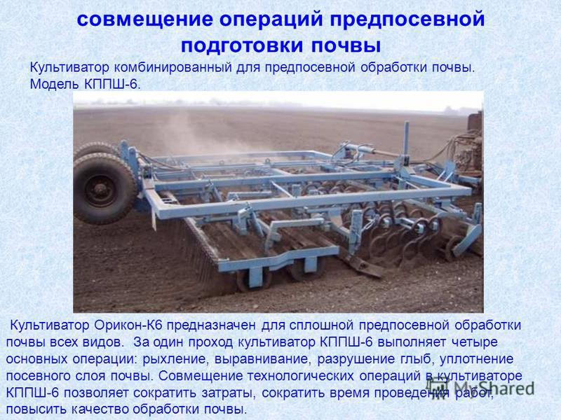 совмещение операций предпосевной подготовки почвы Культиватор Орикон-К6 предназначен для сплошной предпосевной обработки почвы всех видов. За один проход культиватор КППШ-6 выполняет четыре основных операции: рыхление, выравнивание, разрушение глыб,