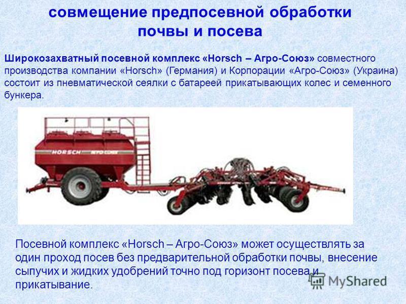 Широкозахватный посевной комплекс «Horsch – Агро-Союз» совместного производства компании «Horsch» (Германия) и Корпорации «Агро-Союз» (Украина) состоит из пневматической сеялки с батареей прикатывающих колес и семенного бункера. совмещение предпосевн