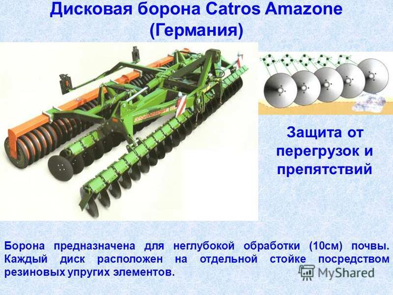Дисковая борона Catros Amazone (Германия) Борона предназначена для неглубокой обработки (10 см) почвы. Каждый диск расположен на отдельной стойке посредством резиновых упругих элементов. Защита от перегрузок и препятствий