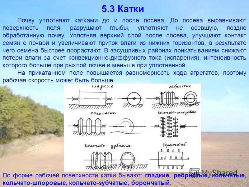 5.3 Катки Почву уплотняют катками до и после посева. До посева выравнивают поверхность поля, разрушают глыбы, уплотняют не осевшую, поздно обработанную почву. Уплотняя верхний слой после посева, улучшают контакт семян с почвой и увеличивают приток вл
