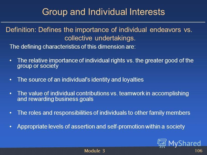 Module 3 106 Group and Individual Interests The defining characteristics of this dimension are: The relative importance of individual rights vs. the greater good of the group or society The source of an individual's identity and loyalties The value o