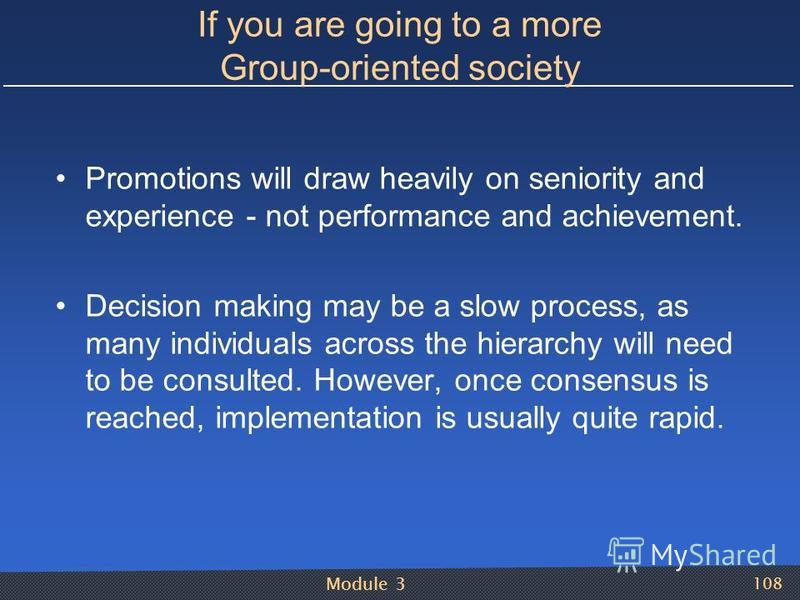 Module 3 108 If you are going to a more Group-oriented society Promotions will draw heavily on seniority and experience - not performance and achievement. Decision making may be a slow process, as many individuals across the hierarchy will need to be