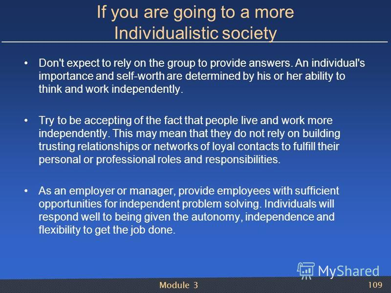 Module 3 109 If you are going to a more Individualistic society Don't expect to rely on the group to provide answers. An individual's importance and self-worth are determined by his or her ability to think and work independently. Try to be accepting