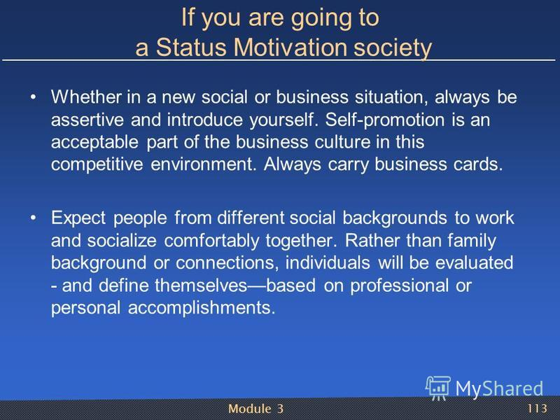 Module 3 113 If you are going to a Status Motivation society Whether in a new social or business situation, always be assertive and introduce yourself. Self-promotion is an acceptable part of the business culture in this competitive environment. Alwa