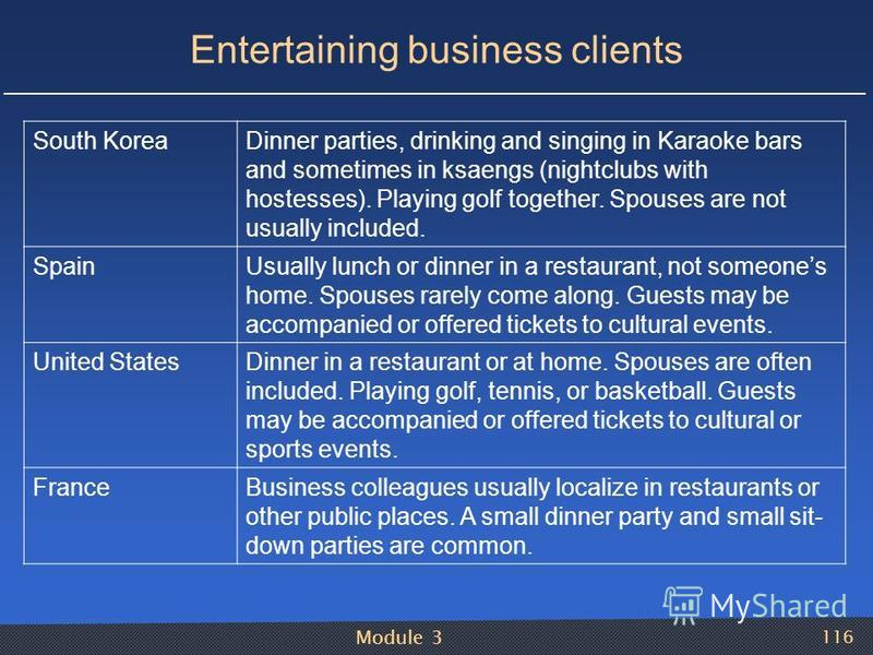 Module 3 116 Entertaining business clients South KoreaDinner parties, drinking and singing in Karaoke bars and sometimes in ksaengs (nightclubs with hostesses). Playing golf together. Spouses are not usually included. SpainUsually lunch or dinner in