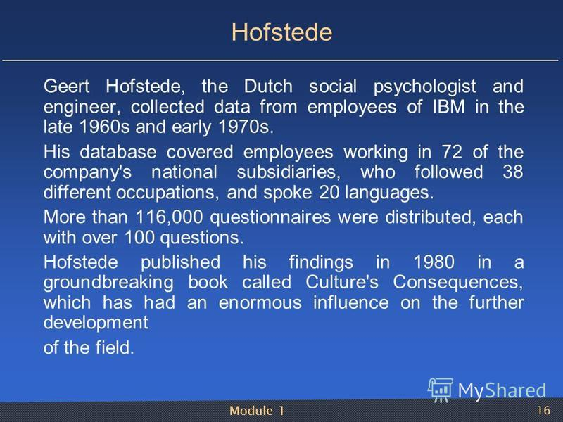 Module 1 16 Hofstede Geert Hofstede, the Dutch social psychologist and engineer, collected data from employees of IBM in the late 1960s and early 1970s. His database covered employees working in 72 of the company's national subsidiaries, who follow
