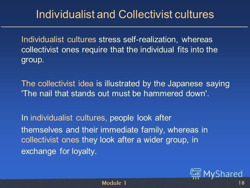 Module 1 18 Individualist and Collectivist cultures Individualist cultures stress self-realization, whereas collectivist ones require that the individual fits into the group. The collectivist idea is illustrated by the Japanese saying 'The nail that