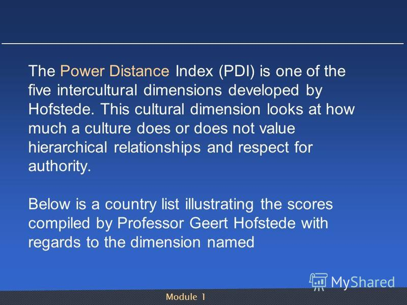 Module 1 The Power Distance Index (PDI) is one of the five intercultural dimensions developed by Hofstede. This cultural dimension looks at how much a culture does or does not value hierarchical relationships and respect for authority. Below is a cou