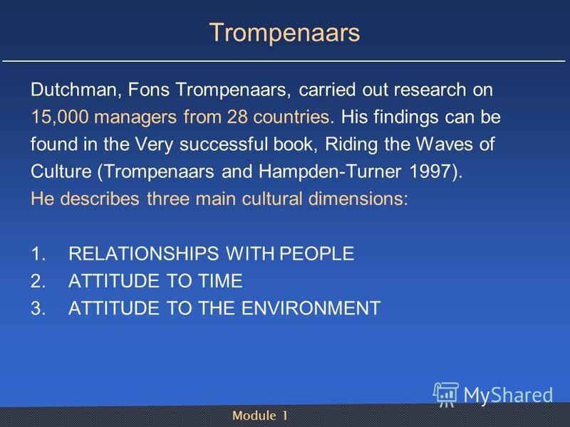 Module 1 Trompenaars Dutchman, Fons Trompenaars, carried out research on 15,000 managers from 28 countries. His findings can be found in the Very successful book, Riding the Waves of Culture (Trompenaars and Hampden-Turner 1997). He describes three m