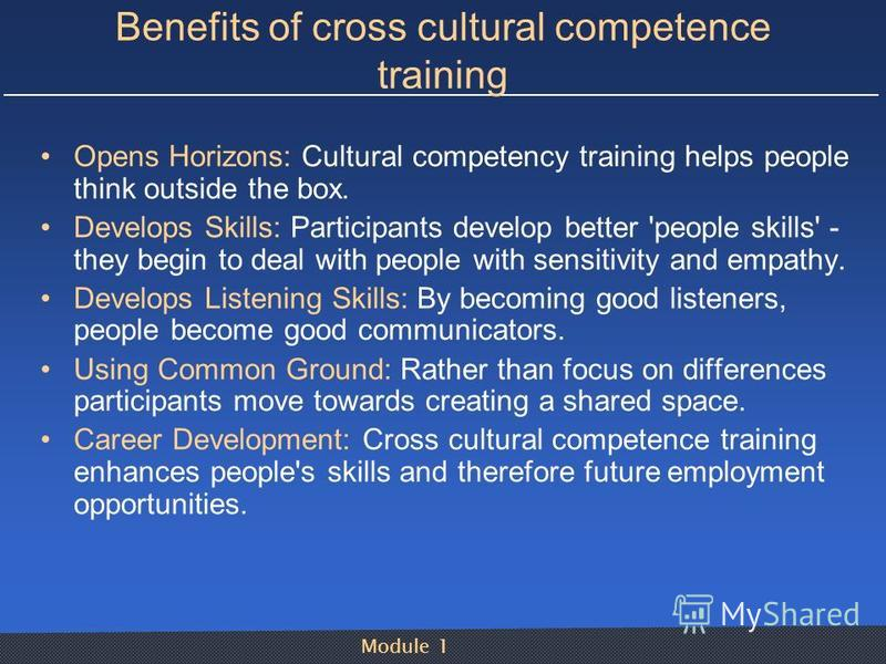 Module 1 Benefits of cross cultural competence training Opens Horizons: Cultural competency training helps people think outside the box. Develops Skills: Participants develop better 'people skills' - they begin to deal with people with sensitivity an